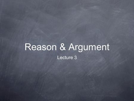 Reason & Argument Lecture 3. Lecture Synopsis 1. Recap: validity, soundness & counter- examples, induction. 2. Arguing for a should conclusion. 3. Complications.