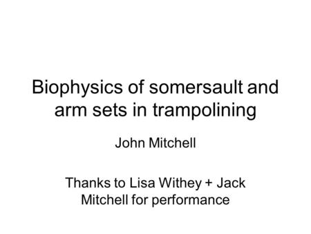 Biophysics of somersault and arm sets in trampolining John Mitchell Thanks to Lisa Withey + Jack Mitchell for performance.