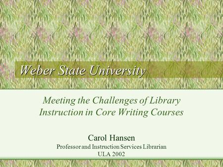 Weber State University Meeting the Challenges of Library Instruction in Core Writing Courses Carol Hansen Professor and Instruction Services Librarian.