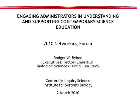 ENGAGING ADMINISTRATORS IN UNDERSTANDING AND SUPPORTING CONTEMPORARY SCIENCE EDUCATION 2010 Networking Forum Rodger W. Bybee Executive Director (Emeritus)