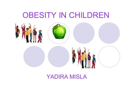 OBESITY IN CHILDREN YADIRA MISLA. WHAT IS OBESITY? Obesity is an excess proportion of total body fat. A person is considered obese when his or her weight.