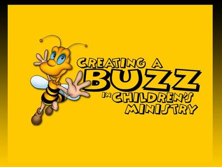 Creating A Buzz... In The Church Casting Your Vision Partnering With Parents.