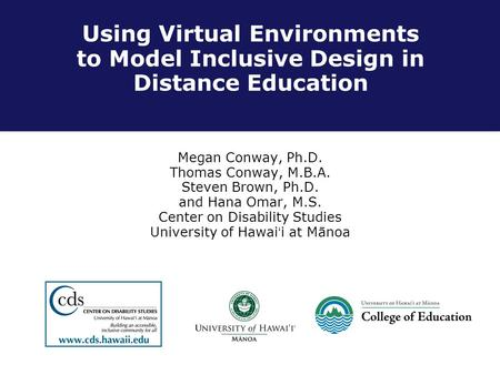 Using Virtual Environments to Model Inclusive Design in Distance Education Megan Conway, Ph.D. Thomas Conway, M.B.A. Steven Brown, Ph.D. and Hana Omar,