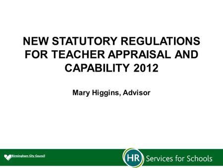 NEW STATUTORY REGULATIONS FOR TEACHER APPRAISAL AND CAPABILITY 2012 Mary Higgins, Advisor.