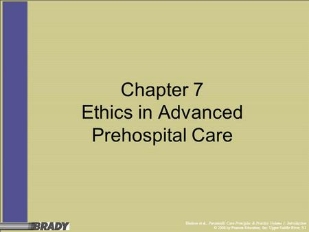 Bledsoe et al., Paramedic Care Principles & Practice Volume 1: Introduction © 2006 by Pearson Education, Inc. Upper Saddle River, NJ Chapter 7 Ethics in.
