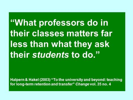 """What professors do in their classes matters far less than what they ask their students to do."" Halpern & Hakel (2003) ""To the university and beyond: teaching."