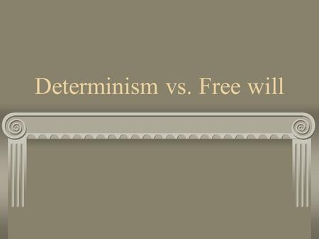 Determinism vs. Free will. Free will free and independent choice; voluntary decision; Philosophy- the doctrine that the conduct of human beings expresses.