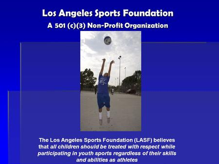 Los Angeles Sports Foundation A 501 (c)(3) Non-Profit Organization The Los Angeles Sports Foundation (LASF) believes that all children should be treated.
