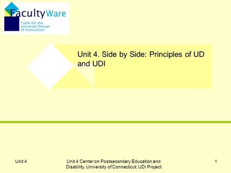 Unit 4Unit 4 Center on Postsecondary Education and Disability, University of Connecticut, UDI Project 1 Unit 4. Side by Side: Principles of UD and UDI.