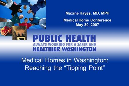 "Medical Homes in Washington: Reaching the ""Tipping Point"" Maxine Hayes, MD, MPH Medical Home Conference May 30, 2007."
