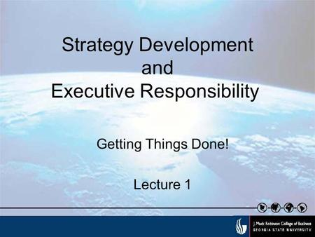 Strategy Development and Executive Responsibility Getting Things Done! Lecture 1.