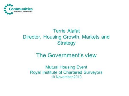 Terrie Alafat Director, Housing Growth, Markets and Strategy The Government's view Mutual Housing Event Royal Institute of Chartered Surveyors 19 November.