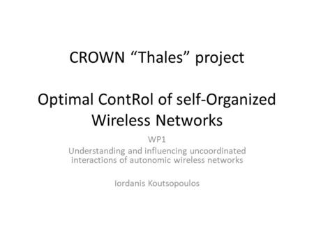 "CROWN ""Thales"" project Optimal ContRol of self-Organized Wireless Networks WP1 Understanding and influencing uncoordinated interactions of autonomic wireless."