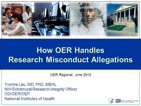 Yvonne Lau, MD, PhD, MBHL NIH Extramural Research Integrity Officer OD/OER/OEP National Institutes of Health OER Regional, June 2013.