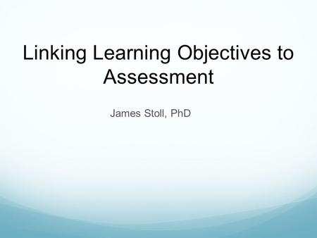 James Stoll, PhD Linking Learning Objectives to Assessment.