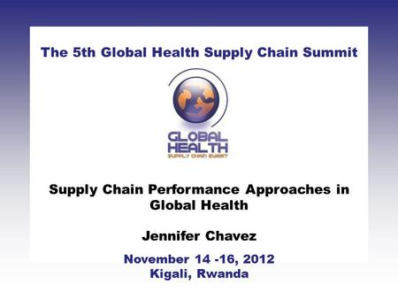 CLICK TO ADD TITLE [DATE][SPEAKERS NAMES] The 5th Global Health Supply Chain Summit November 14 -16, 2012 Kigali, Rwanda Supply Chain Performance Approaches.