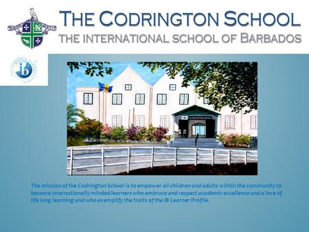 The mission of the Codrington School is to empower all children and adults within the community to become internationally minded learners who embrace and.