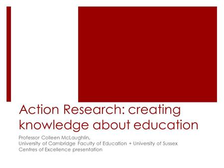 Action Research: creating knowledge about education Professor Colleen McLaughlin, University of Cambridge Faculty of Education + University of Sussex Centres.