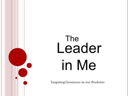 Leader in Me The Inspiring Greatness in our Students.