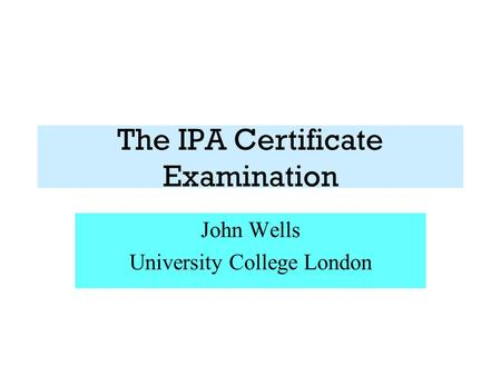 The IPA Certificate Examination John Wells University College London.
