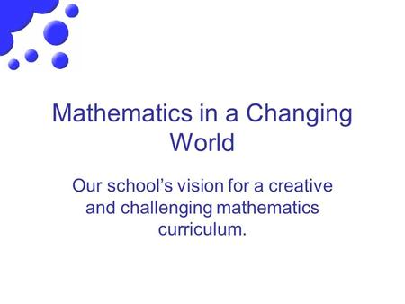 Mathematics in a Changing World Our school's vision for a creative and challenging mathematics curriculum.