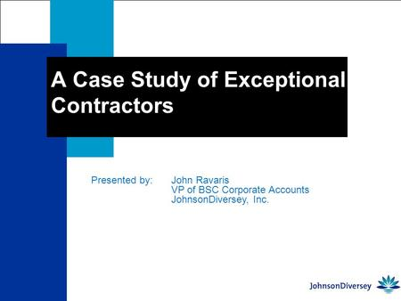 A Case Study of Exceptional Contractors Presented by: John Ravaris VP of BSC Corporate Accounts JohnsonDiversey, Inc.
