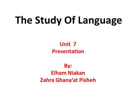 The Study Of Language Unit 7 Presentation By: Elham Niakan Zahra Ghana'at Pisheh.