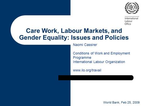 Care Work, Labour Markets, and Gender Equality: Issues and Policies Naomi Cassirer Conditions of Work and Employment Programme International Labour Organization.