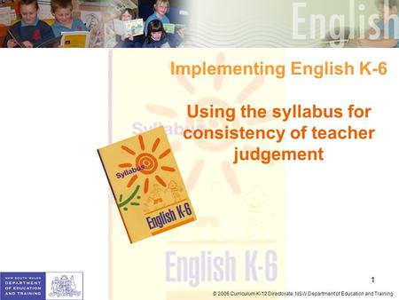 1 © 2006 Curriculum K-12 Directorate, NSW Department of Education and Training Implementing English K-6 Using the syllabus for consistency of teacher judgement.