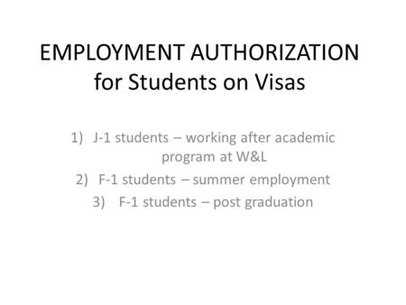 EMPLOYMENT AUTHORIZATION for Students on Visas 1)J-1 students – working after academic program at W&L 2)F-1 students – summer employment 3) F-1 students.