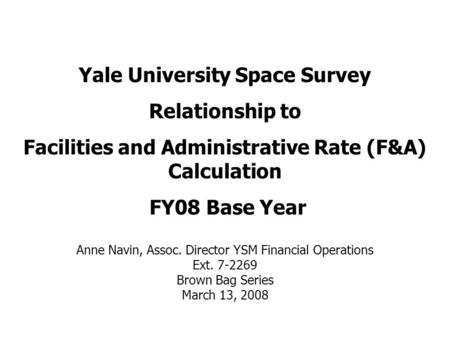 Yale University Space Survey Relationship to Facilities and Administrative Rate (F&A) Calculation FY08 Base Year Anne Navin, Assoc. Director YSM Financial.
