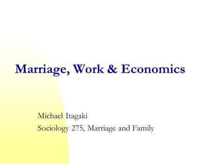 Marriage, Work & Economics Michael Itagaki Sociology 275, Marriage and Family.