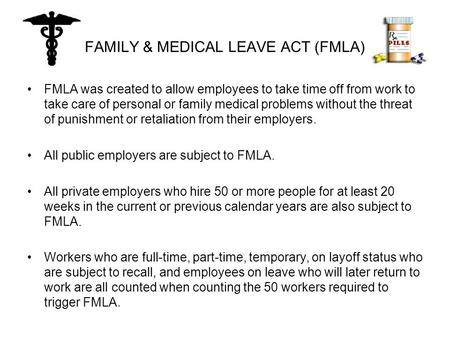 FAMILY & MEDICAL LEAVE ACT (FMLA) FMLA was created to allow employees to take time off from work to take care of personal or family medical problems without.