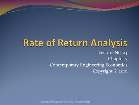 Lecture No. 23 Chapter 7 Contemporary Engineering Economics Copyright © 2010 Contemporary Engineering Economics, 5 th edition, © 2010.