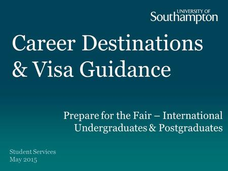Career Destinations & Visa Guidance Prepare for the Fair – International Undergraduates & Postgraduates Student Services May 2015.