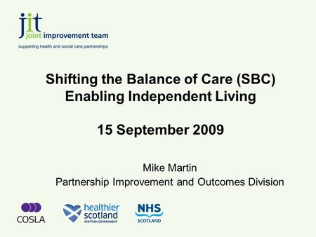 Shifting the Balance of Care (SBC) Enabling Independent Living 15 September 2009 Mike Martin Partnership Improvement and Outcomes Division.