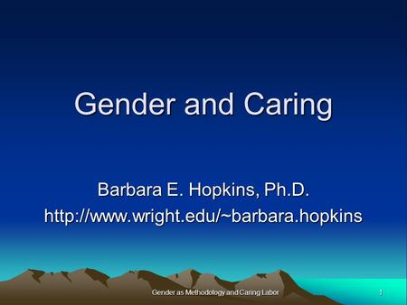 Gender and Caring Barbara E. Hopkins, Ph.D.  1Gender as Methodology and Caring Labor.