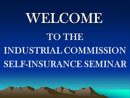 WELCOME TO THE INDUSTRIAL COMMISSION SELF-INSURANCE SEMINAR.