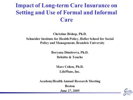 Impact of Long-term Care Insurance on Setting and Use of Formal and Informal Care Christine Bishop, Ph.D. Schneider Institute for Health Policy, Heller.