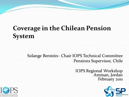 Coverage in the Chilean Pension System Solange Berstein– Chair IOPS Technical Committee Pensions Supervisor, Chile IOPS Regional Workshop Amman, Jordan.