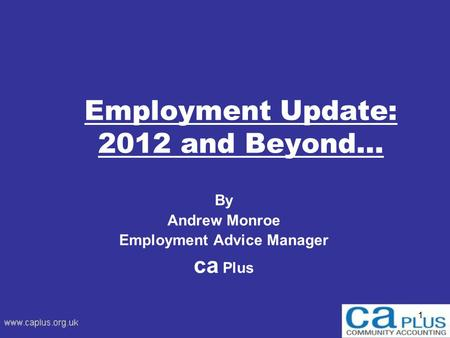 1 Employment Update: 2012 and Beyond… By Andrew Monroe Employment Advice Manager ca Plus.