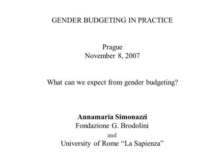 GENDER BUDGETING IN PRACTICE Prague November 8, 2007 What can we expect from gender budgeting? Annamaria Simonazzi Fondazione G. Brodolini and University.