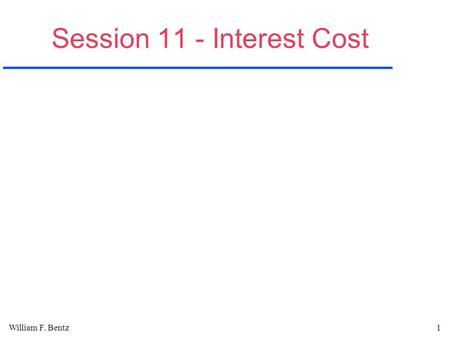 William F. Bentz1 Session 11 - Interest Cost. William F. Bentz2 Interest A.Interest is the compensation that must be paid by a borrower for the use of.