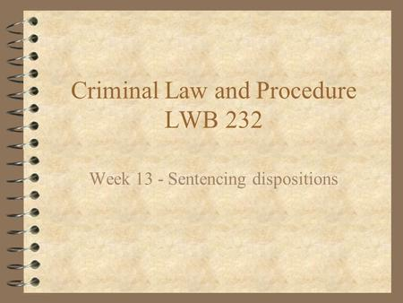 Criminal Law and Procedure LWB 232 Week 13 - Sentencing dispositions.