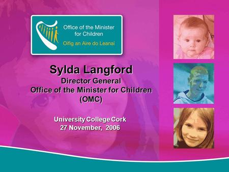 Sylda Langford Director General Office of the Minister for Children (OMC) University College Cork 27 November, 2006.