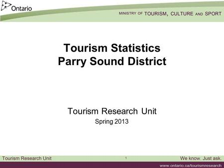 1 Tourism Statistics Parry Sound District Tourism Research Unit Spring 2013.