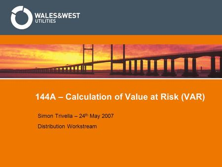 144A – Calculation of Value at Risk (VAR) Simon Trivella – 24 th May 2007 Distribution Workstream.