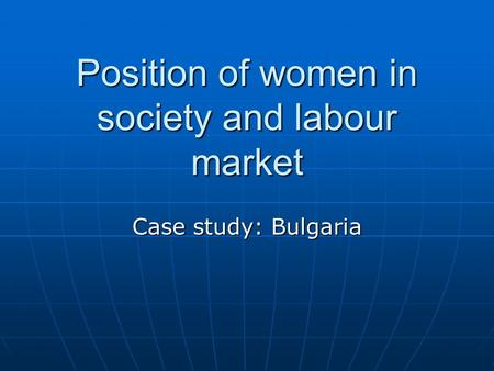 Position of women in society and labour market Case study: Bulgaria.