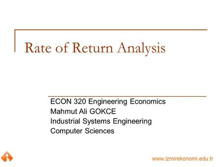 Www.izmirekonomi.edu.tr Rate of Return Analysis ECON 320 Engineering Economics Mahmut Ali GOKCE Industrial Systems Engineering Computer Sciences.