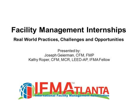 Facility Management Internships Real World Practices, Challenges and Opportunities Presented by: Joseph Geierman, CFM, FMP Kathy Roper, CFM, MCR, LEED-AP,